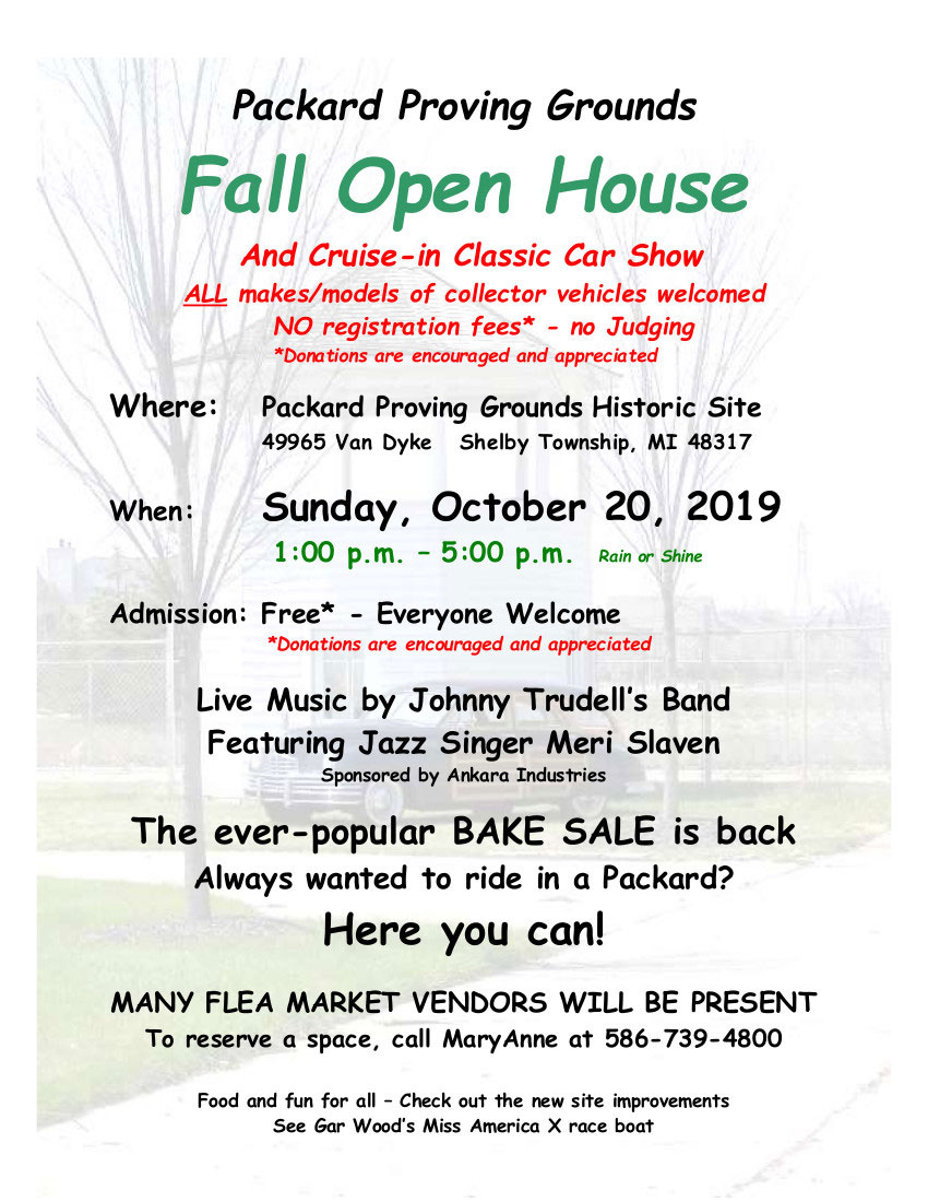 Packard Proving Grounds Fall Open House and cruise-in classic car show. All makes/models of collector vehicles welcomed. No registration fees (donations are encouraged and appreciated) - no judging. Located at the Packard Proving Grounds Historic Site, 49965 Van Dyke Ave, Shelby Township, MI 48317. Sunday, October 20th, 2019. 1pm - 5pm; rain or shine. Admission is free - everyone welcome. Live Music by Johnny Trudell's Band - Featuring Jazz Singer Meri Slaven. Many Flea Market Vendors will be present. To reserve a space, call Mary Anne at 586-739-4800