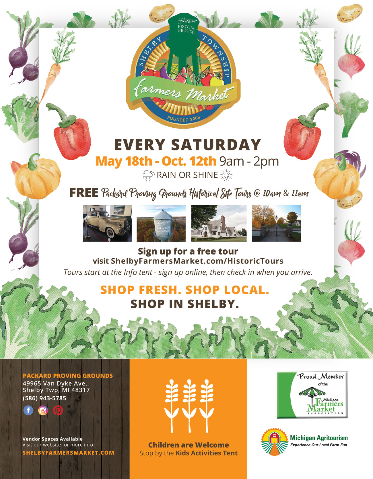 Shelby Farmers Market 2019 Season Flyer, Every Saturday May 18th - October 12th; 9am - 2pm; Rain or Shine. FREE Packard Proving Grounds Historical Site Tours at 10am and 11am. Sign up for a free tour - visit ShelbyFarmersMarket.com/HistoricTours. Tours start at the info tent - sign up online, then check in when you arrive. Shop Fresh. Shop Local. Shop in Shelby. Children are welcome. Stop by the Kids Activities Tent. Vendor Spaces Available. Visit our website for more info.